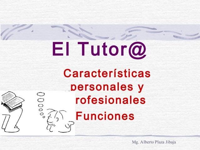 El Tutor@ Características personales y profesionales Funciones Mg. Alberto Plaza Jibaja
