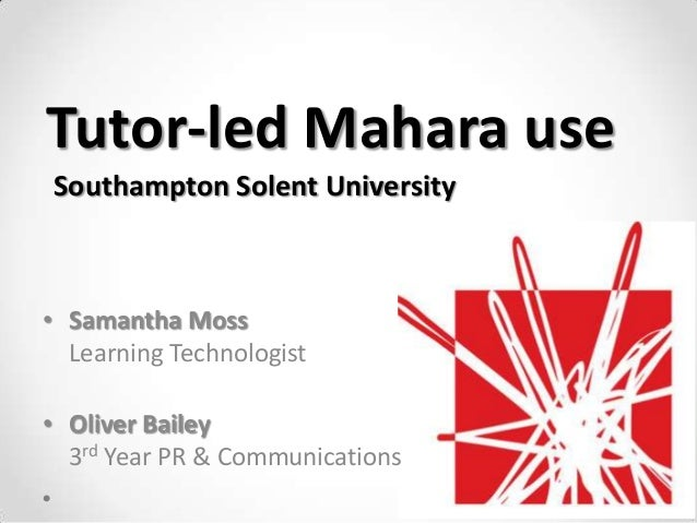 Tutor-led Mahara useSouthampton Solent University• Samantha Moss  Learning Technologist• Oliver Bailey  3rd Year PR & Comm...