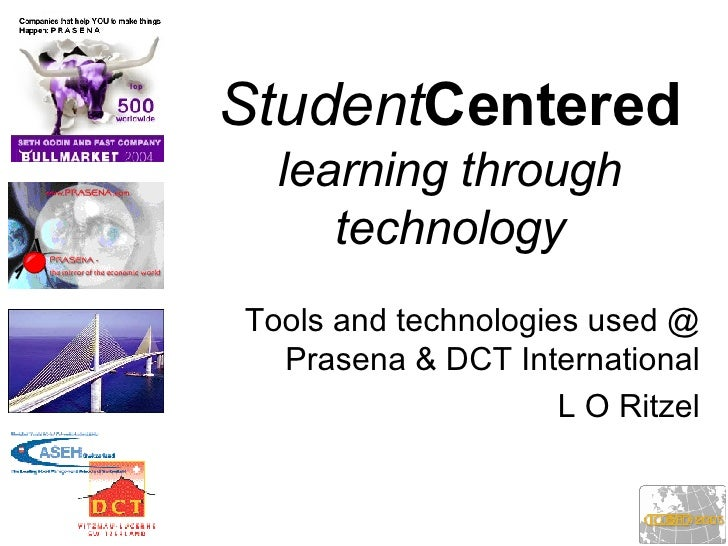 Student Centered   learning through technology Tools and technologies used @ Prasena & DCT International L O Ritzel