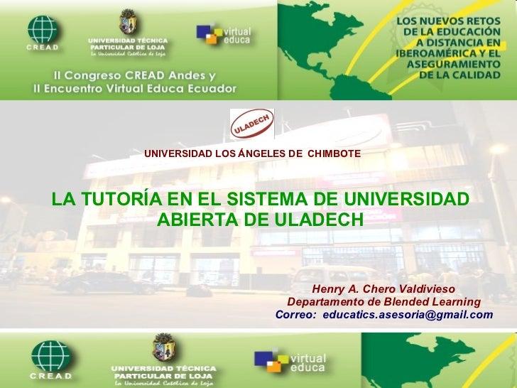 UNIVERSIDAD LOS ÁNGELES DE  CHIMBOTE LA TUTORÍA EN EL SISTEMA DE UNIVERSIDAD ABIERTA DE ULADECH Henry A. Chero Valdivieso ...