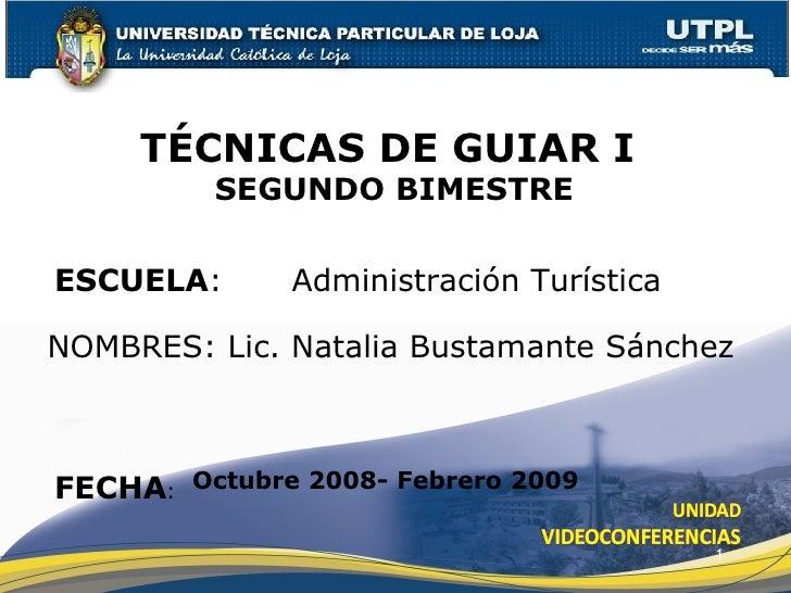 ESCUELA :  Administración Turística NOMBRES: Lic. Natalia Bustamante Sánchez TÉCNICAS DE GUIAR I  SEGUNDO BIMESTRE FECHA :...