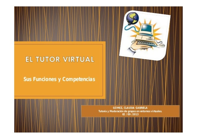 Sus Funciones y Competencias GÓMEZ, CLAUDIA GABRIELA Tutoría y Moderación de grupos en entornos virtuales. 02 / 09 /2013