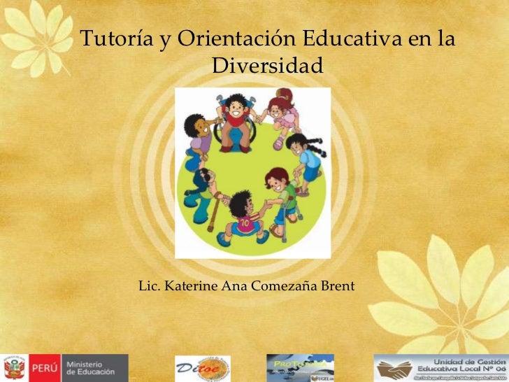 Tutoría y Orientación Educativa en la Diversidad<br />Lic. Katerine Ana Comezaña Brent<br />