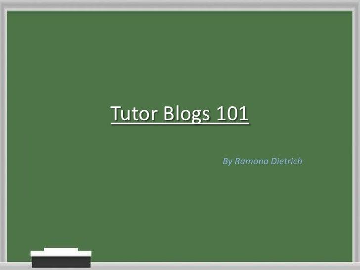 Tutor Blogs 101<br />By Ramona Dietrich<br />