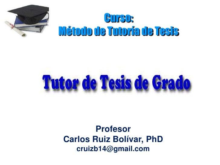 Curso:Método de Tutoría de Tesis<br />Profesor                                                Carlos Ruiz Bolívar, PhD cru...