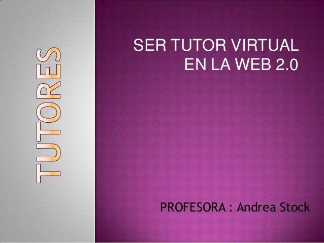 SER TUTOR VIRTUALEN LA WEB 2.0PROFESORA : Andrea Stock