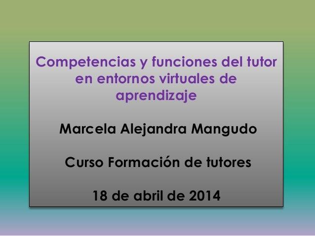 Competencias y funciones del tutor en entornos virtuales de aprendizaje Marcela Alejandra Mangudo Curso Formación de tutor...