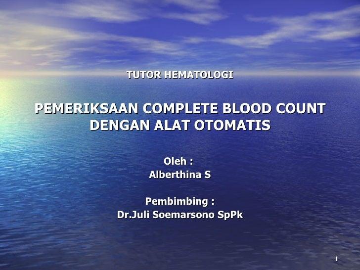 TUTOR HEMATOLOGI PEMERIKSAAN COMPLETE BLOOD COUNT DENGAN ALAT OTOMATIS Oleh :  Alberthina S Pembimbing : Dr.Juli Soemarson...