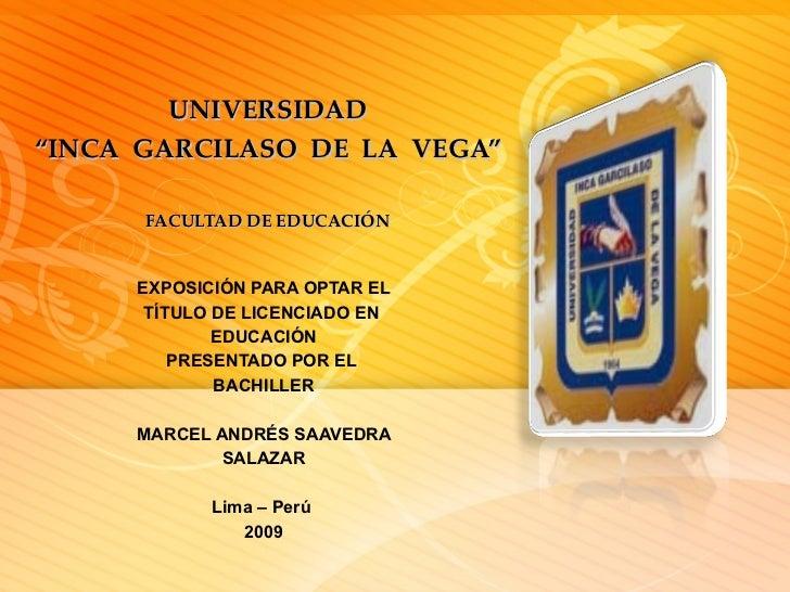 """UNIVERSIDAD """"INCA  GARCILASO  DE  LA  VEGA"""" FACULTAD DE EDUCACIÓN EXPOSICIÓN PARA OPTAR EL TÍTULO DE LICENCIADO EN  EDUCAC..."""