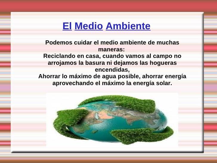 El Medio Ambiente  Podemos cuidar el medio ambiente de muchas                    maneras: Reciclando en casa, cuando vamos...