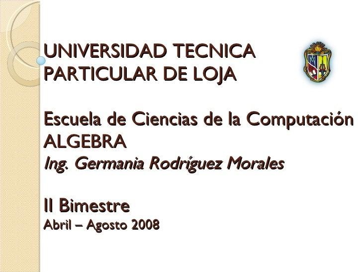 UNIVERSIDAD TECNICA  PARTICULAR DE LOJA Escuela de Ciencias de la Computación ALGEBRA Ing. Germania Rodríguez Morales II B...