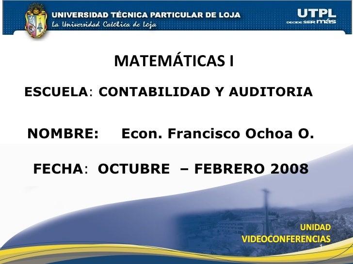 ESCUELA :  CONTABILIDAD Y AUDITORIA NOMBRE: MATEMÁTICAS I  FECHA : Econ. Francisco Ochoa O. OCTUBRE  – FEBRERO 2008