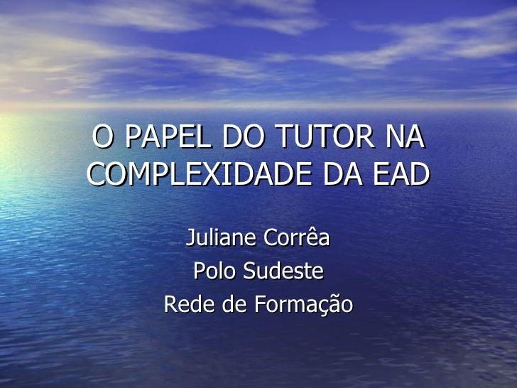 O PAPEL DO TUTOR NA COMPLEXIDADE DA EAD Juliane Corrêa Polo Sudeste Rede de Formação