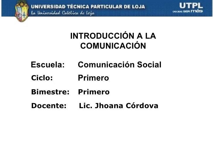 INTRODUCCIÓN A LA              COMUNICACIÓNEscuela:     Comunicación SocialCiclo:       PrimeroBimestre:    PrimeroDocente...