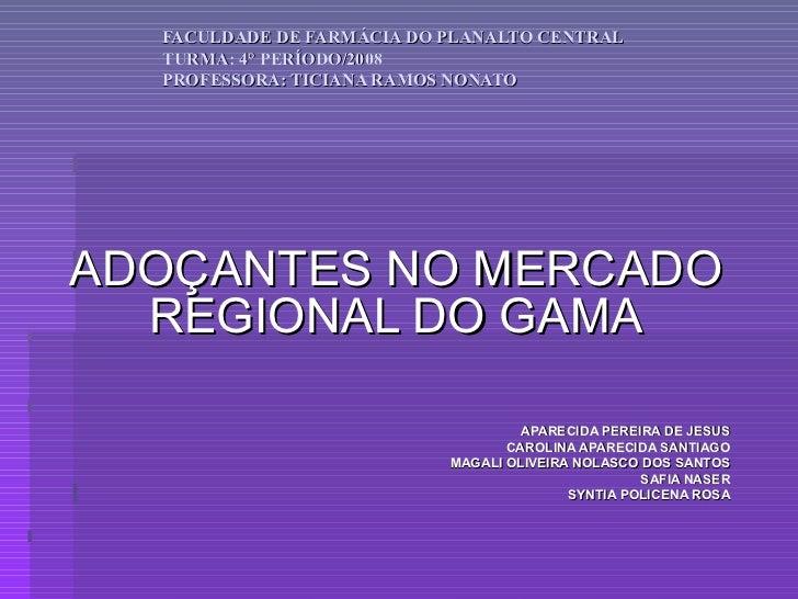 FACULDADE DE FARMÁCIA DO PLANALTO CENTRAL TURMA: 4° PERÍODO/2008 PROFESSORA: TICIANA RAMOS NONATO ADOÇANTES NO MERCADO REG...