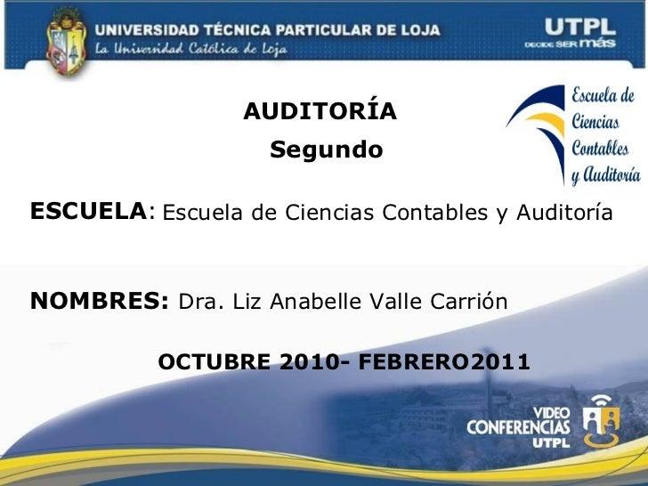 ESCUELA : NOMBRES: AUDITORÍA  Dra. Liz Anabelle Valle Carrión OCTUBRE 2010- FEBRERO2011 Segundo Escuela de Ciencias Contab...