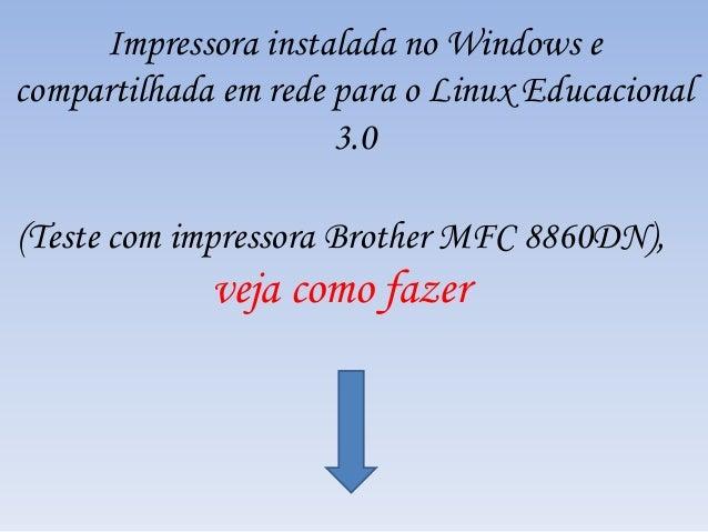 (Teste com impressora Brother MFC 8860DN), veja como fazer Impressora instalada no Windows e compartilhada em rede para o ...
