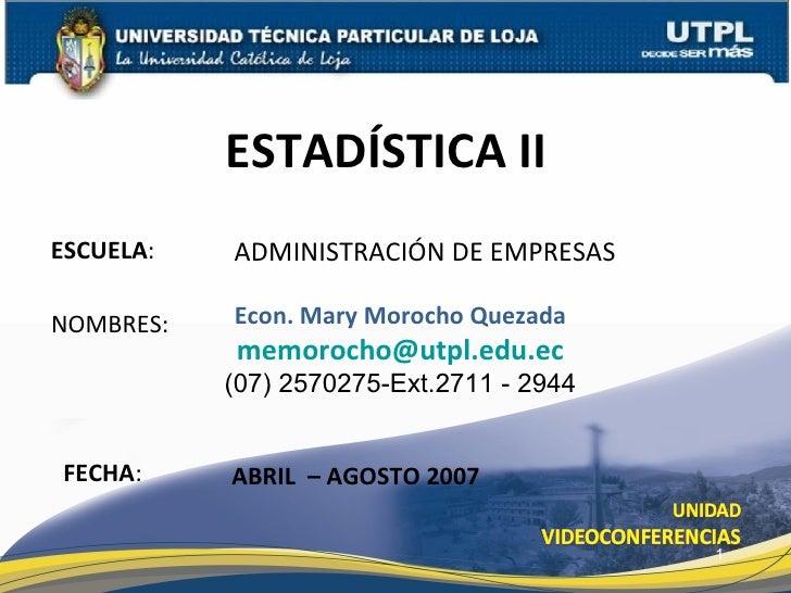 ESTADÍSTICA II  Econ. Mary Morocho Quezada [email_address] (07) 2570275-Ext.2711 - 2944 ABRIL  – AGOSTO 2007 ADMINISTRACIÓ...