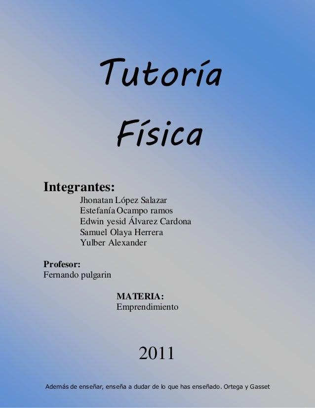 Además de enseñar, enseña a dudar de lo que has enseñado. Ortega y Gasset Tutoría Física Integrantes: Jhonatan López Salaz...