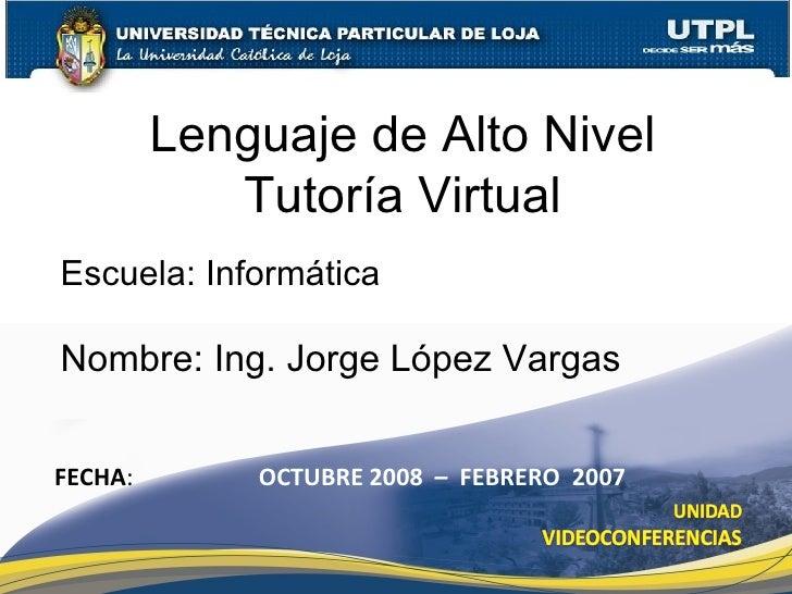Lenguaje de Alto Nivel Tutoría Virtual Nombre: Ing. Jorge López Vargas FECHA : OCTUBRE 2008  –  FEBRERO  2007 Escuela: Inf...