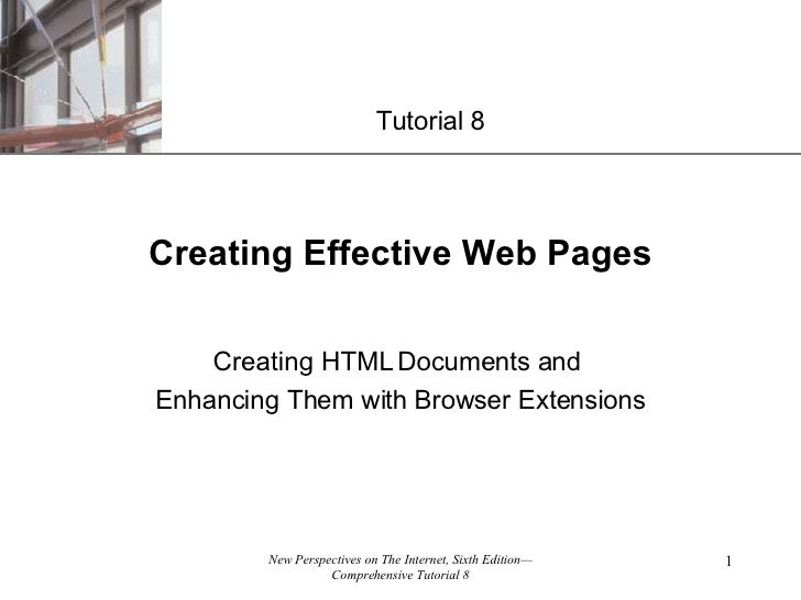 Creating Effective Web Pages Creating HTML Documents and  Enhancing Them with Browser Extensions Tutorial 8