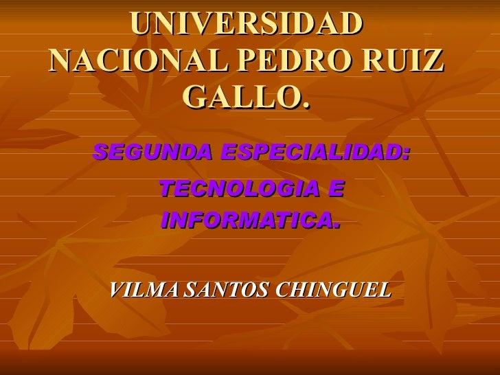 UNIVERSIDAD NACIONAL PEDRO RUIZ       GALLO.   SEGUNDA ESPECIALIDAD:       TECNOLOGIA E       INFORMATICA.      VILMA SANT...
