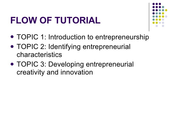 FLOW OF TUTORIAL <ul><li>TOPIC 1: Introduction to entrepreneurship </li></ul><ul><li>TOPIC 2: Identifying entrepreneurial ...