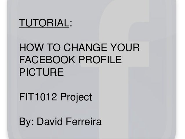 TUTORIAL: HOW TO CHANGE YOUR FACEBOOK PROFILE PICTURE FIT1012 Project By: David Ferreira