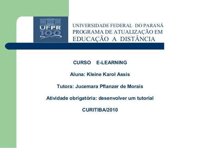 UNIVERSIDADE FEDERAL DO PARANÁ PROGRAMA DE ATUALIZAÇÃO EM EDUCAÇÃO A DISTÂNCIA CURSO E-LEARNING Aluna: Kleine Karol Assis ...