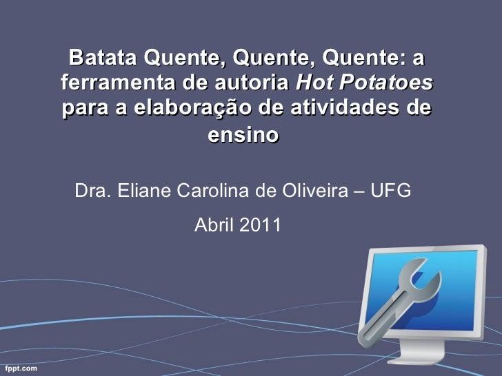 Batata Quente, Quente, Quente: a ferramenta de autoria  Hot Potatoes  para a elaboração de atividades de ensino   Dra. Eli...