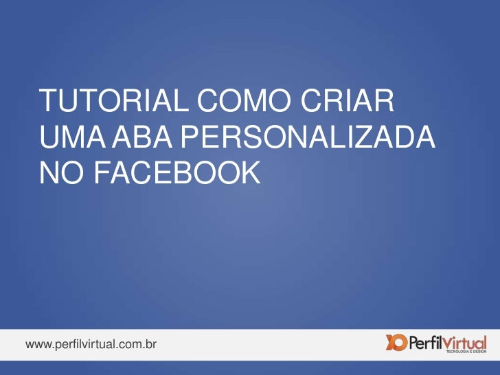 TUTORIAL COMO CRIAR UMA ABA PERSONALIZADA NO FACEBOOK<br />www.perfilvirtual.com.br<br />