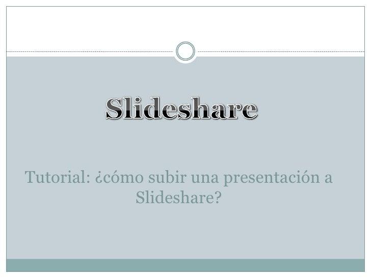 Tutorial: ¿cómo subir una presentación a              Slideshare?