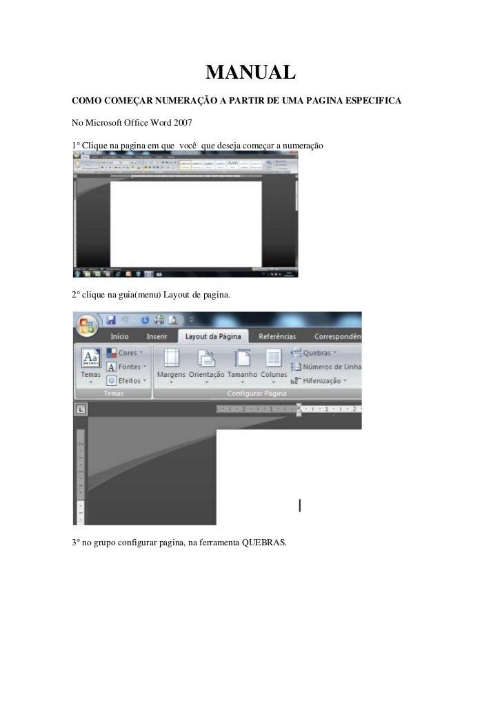 MANUALCOMO COMEÇAR NUMERAÇÃO A PARTIR DE UMA PAGINA ESPECIFICANo Microsoft Office Word 20071° Clique na pagina em que você...