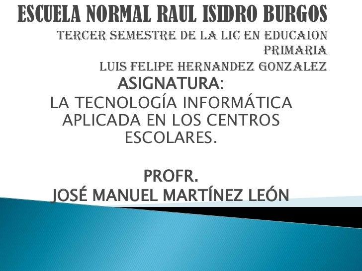 ESCUELA NORMAL RAUL ISIDRO BURGOS    TERCER SEMESTRE DE LA LIC EN EDUCAION                                 PRIMARIA       ...