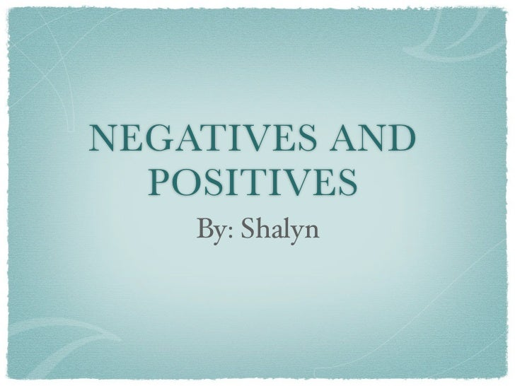 NEGATIVES AND  POSITIVES    By: Shalyn