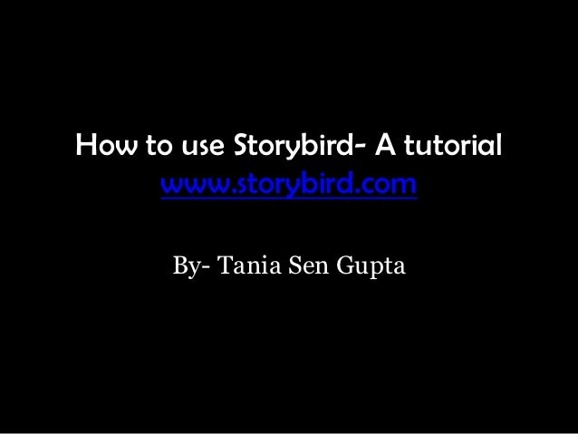 How to use Storybird- A tutorial     www.storybird.com       By- Tania Sen Gupta