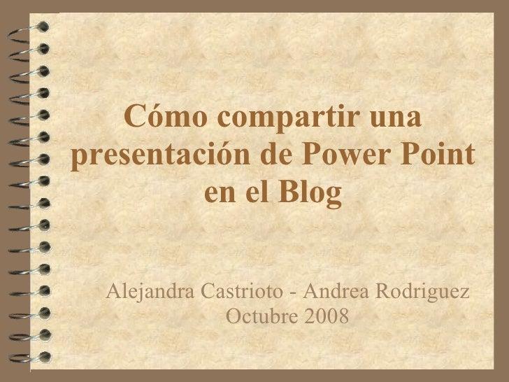 Cómo compartir una presentación de Power Point en el Blog Alejandra Castrioto - Andrea Rodriguez Octubre 2008