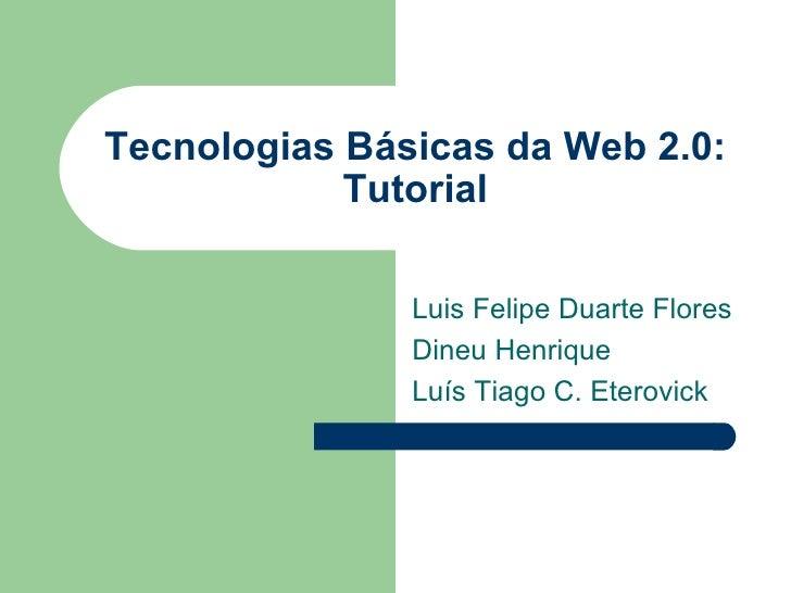Tecnologias Básicas da Web 2.0: Tutorial Luis Felipe Duarte Flores Dineu Henrique Luís Tiago C. Eterovick