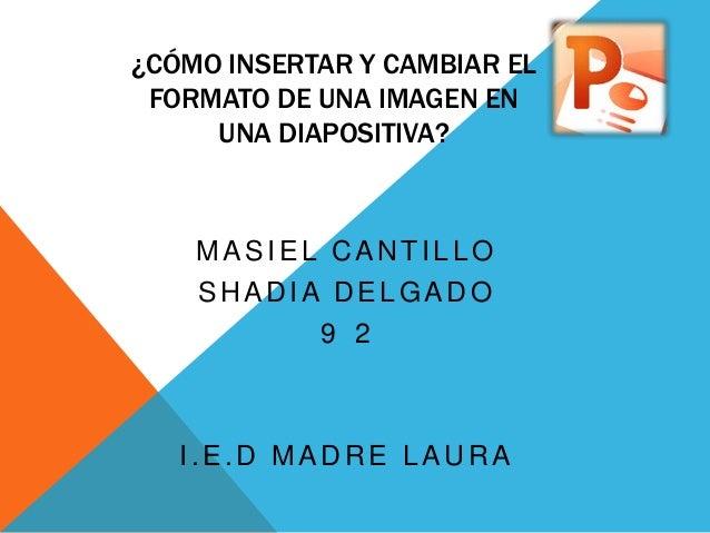 ¿CÓMO INSERTAR Y CAMBIAR EL FORMATO DE UNA IMAGEN EN     UNA DIAPOSITIVA?    MASIEL CANTILLO    SHADIA DELGADO          9 ...