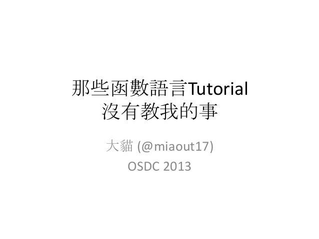 那些函數語言Tutorial  沒有教我的事  大貓 (@miaout17)    OSDC 2013