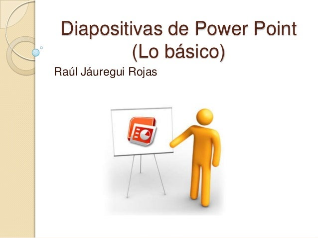 Diapositivas de Power Point(Lo básico)Raúl Jáuregui Rojas