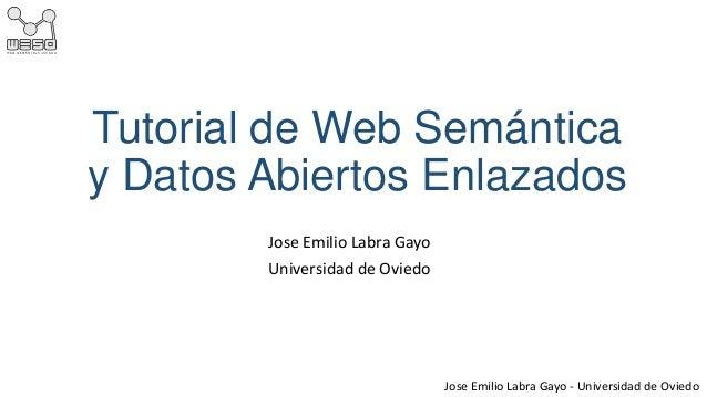 Tutorial de Web Semántica y Datos Abiertos Enlazados Jose Emilio Labra Gayo Universidad de Oviedo  Jose Emilio Labra Gayo ...