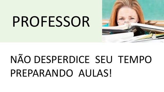 PROFESSOR NÃO DESPERDICE SEU TEMPO PREPARANDO AULAS!