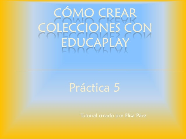 Práctica 5  CÓMO CREAR COLECCIONES CON EDUCAPLAY  Tutorial creado por Elisa Páez