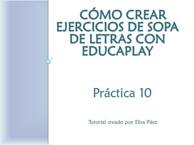 CÓMO CREAR EJERCICIOS DE SOPA DE LETRAS CON EDUCAPLAY  Práctica 10  Tutorial creado por Elisa Páez