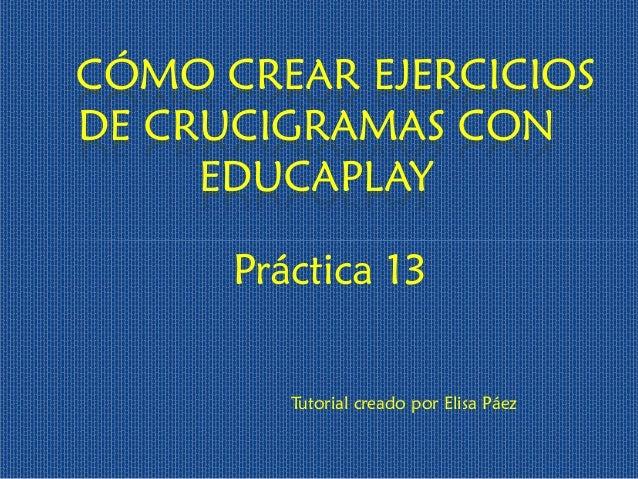 Práctica 13  CÓMO CREAR EJERCICIOS DE CRUCIGRAMAS CON EDUCAPLAY  Tutorial creado por Elisa Páez
