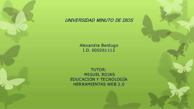 UNIVERSIDAD MINUTO DE DIOS Alexandra Berdugo I.D. 000261112 TUTOR: MIGUEL ROJAS EDUCACION Y TECNOLOGÍA HERRAMIENTAS WEB 2.0
