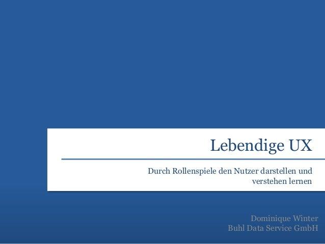 Lebendige UX Dominique Winter Buhl Data Service GmbH Durch Rollenspiele den Nutzer darstellen und verstehen lernen