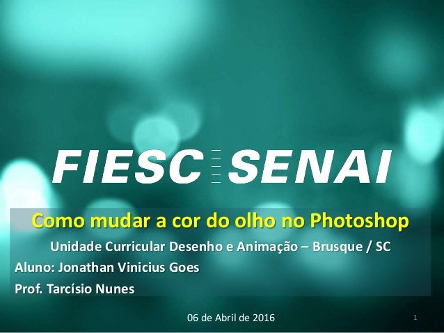 Como mudar a cor do olho no Photoshop Unidade Curricular Desenho e Animação – Brusque / SC Aluno: Jonathan Vinicius Goes P...