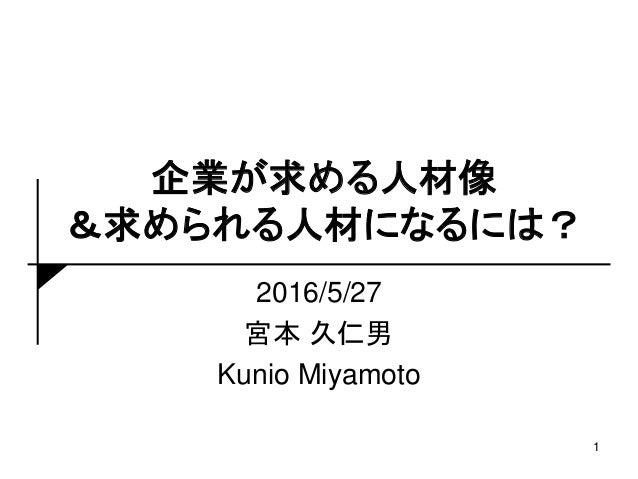 企業が求める人材像 &求められる人材になるには? 2016/5/27 宮本 久仁男 Kunio Miyamoto 1
